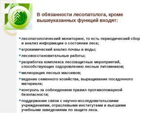 Вобязанности лесопатолога, кроме вышеуказанных функций входят: лесопатологич
