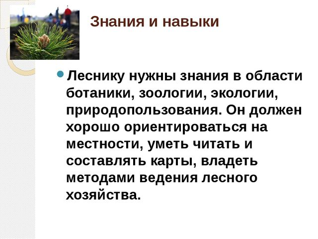 Знания и навыки Леснику нужны знания в области ботаники, зоологии, экологии,...