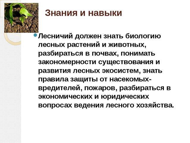 Знания и навыки Лесничий должен знать биологию лесных растений и животных, ра...