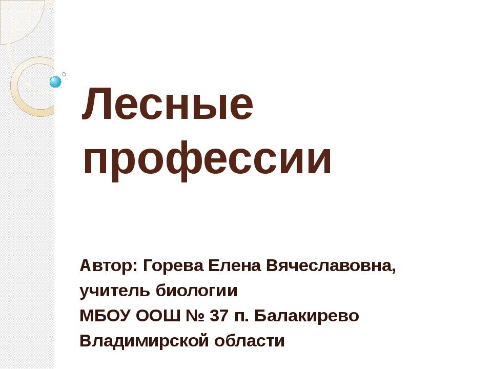 Лесные профессии Автор: Горева Елена Вячеславовна, учитель биологии МБОУ ООШ...