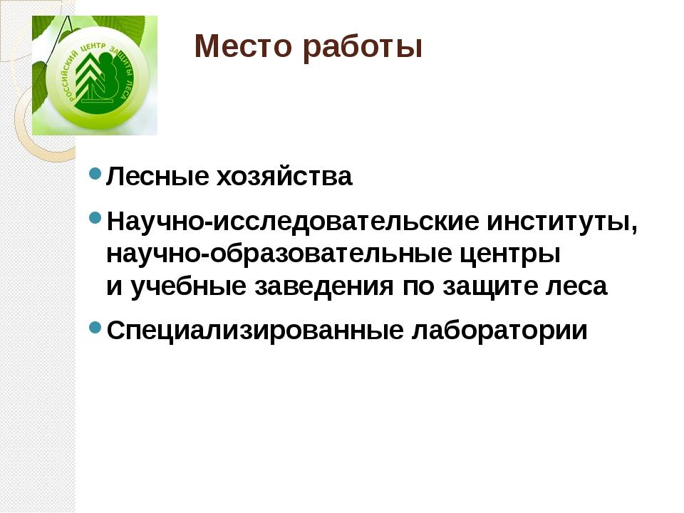 Место работы Лесные хозяйства Научно-исследовательские институты, научно-обра...