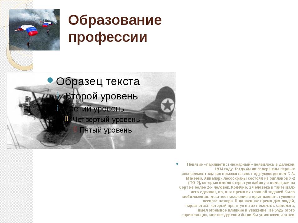 Образование профессии Понятие «парашютист-пожарный» появилось в далеком 1934...
