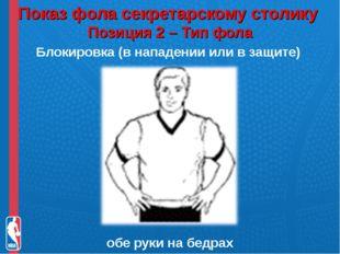 Показ фола секретарскому столику Позиция 2 – Тип фола Блокировка (в нападени