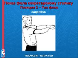 Показ фола секретарскому столику Позиция 2 – Тип фола Задержка перехват запя