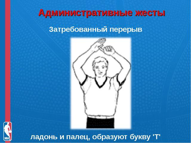 Административные жесты Затребованный перерыв ладонь и палец, образуют букву...
