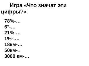 Игра «Что значат эти цифры?» 78%-… 6°-… 21%-… 1%-…. 18км-… 50км-… 3000 км-…