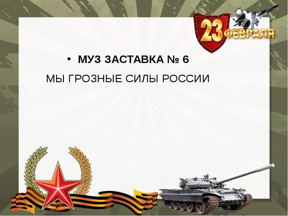 МУЗ ЗАСТАВКА № 6 МЫ ГРОЗНЫЕ СИЛЫ РОССИИ