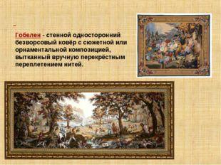 Гобелен - стенной односторонний безворсовый ковёр с сюжетной или орнаменталь
