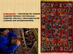 Ковроделие – производство ковров (художественных текстильных изделий, обычно