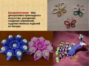 Бисероплетение- вид декоративно-прикладного искусства, рукоделия; создание у