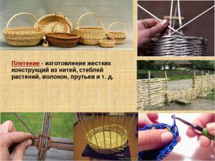 Плетение - изготовление жестких конструкций из нитей, стеблей растений, воло