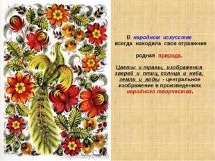 В народном искусстве всегда находила свое отражение родная природа. Цветы и т