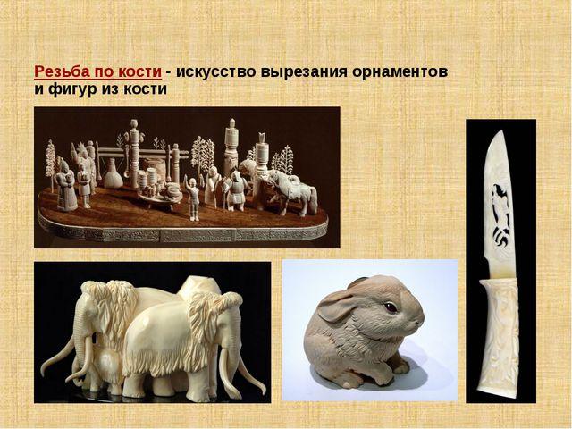 Резьба по кости - искусство вырезания орнаментов и фигур из кости