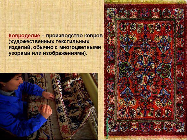Ковроделие – производство ковров (художественных текстильных изделий, обычно...