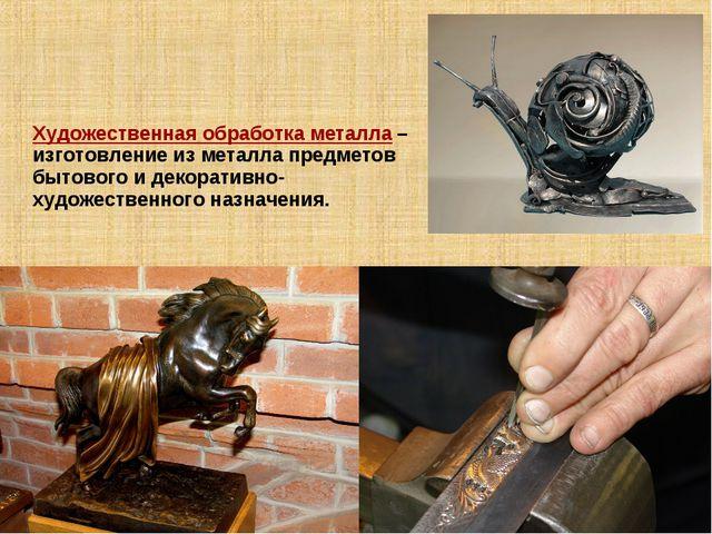 Художественная обработка металла – изготовление из металла предметов бытового...