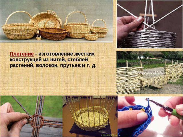 Плетение - изготовление жестких конструкций из нитей, стеблей растений, воло...