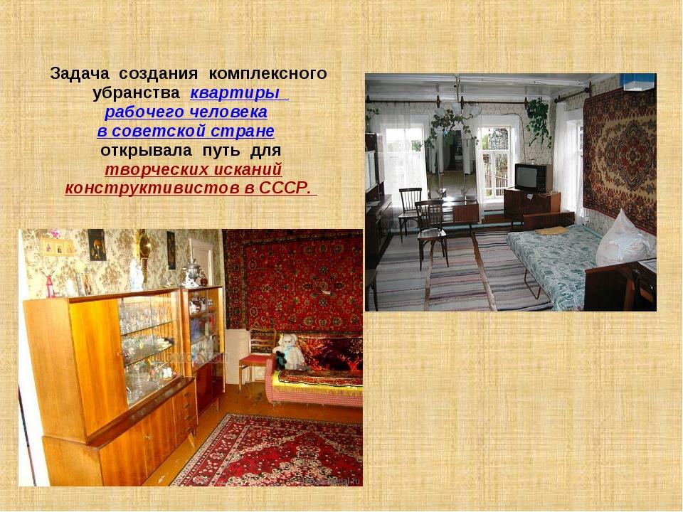 Задача создания комплексного убранства квартиры рабочего человека в советской...