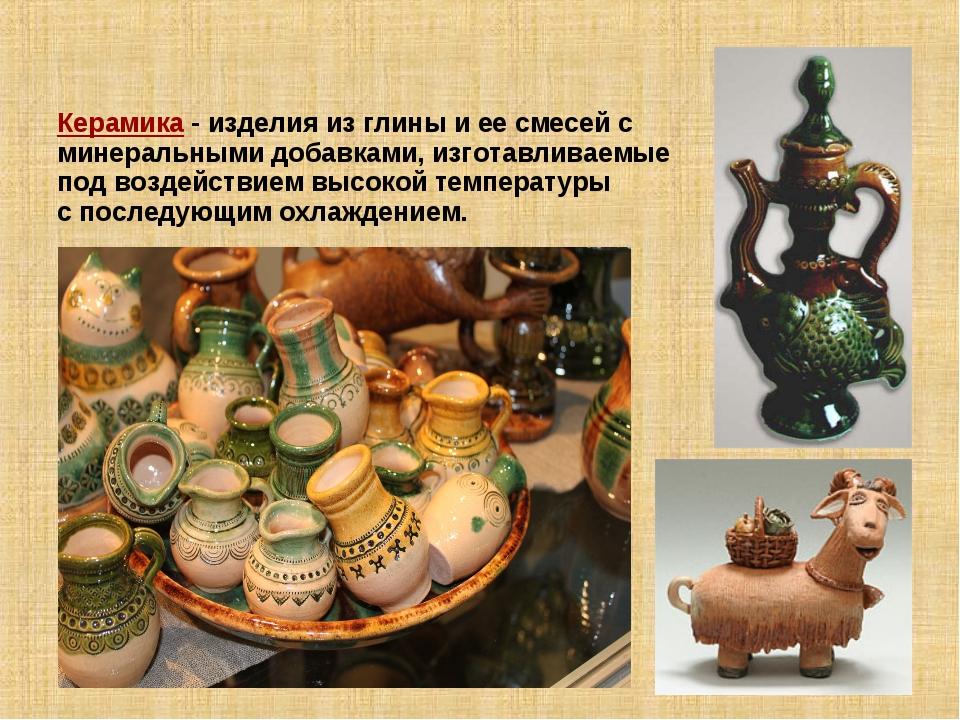 Керамика - изделия из глины и ее смесей с минеральными добавками, изготавлива...