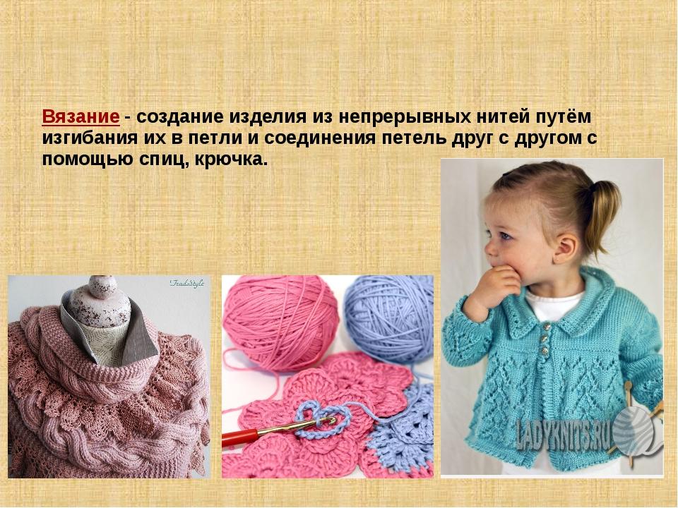 Вязание- создание изделия из непрерывных нитей путём изгибания их в петли и...