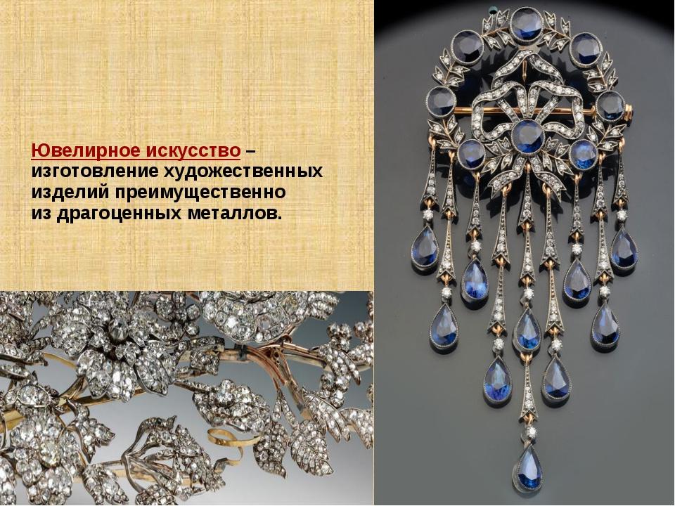 Ювелирное искусство – изготовление художественных изделий преимущественно из...