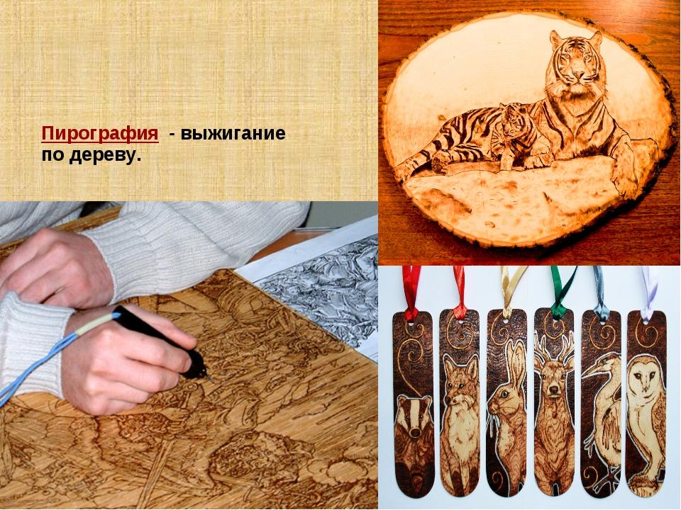 Пирография - выжигание по дереву.