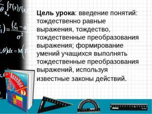 Цель урока: введение понятий: тождественно равные выражения, тождество, тожде