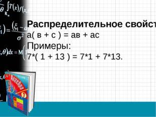 Распределительное свойство: а( в + с ) = ав + ас Примеры: 7*( 1 + 13 ) = 7*1