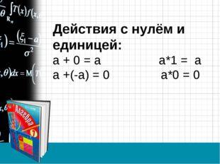 Действия с нулём и единицей: а + 0 = а а*1 = а а +(-а) = 0 а*0 = 0