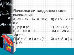 Являются ли тождественными выражения: А) ах + ах + ах и 3ах; Д) х + х + х + х