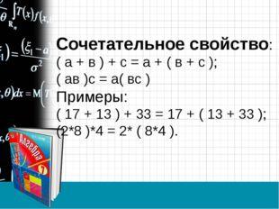 Сочетательное свойство: ( а + в ) + с = а + ( в + с ); ( ав )с = а( вс ) Прим