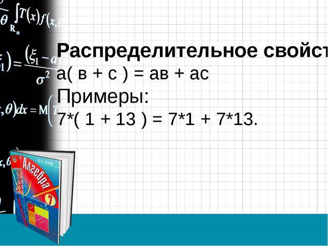 Распределительное свойство: а( в + с ) = ав + ас Примеры: 7*( 1 + 13 ) = 7*1...