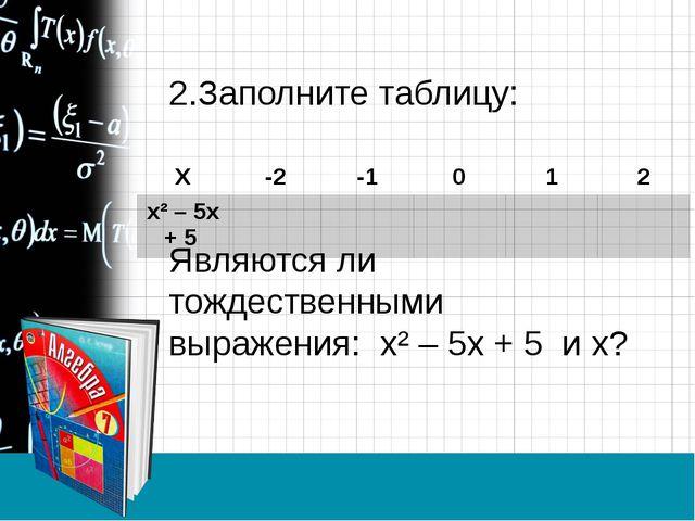 2.Заполните таблицу: Являются ли тождественными выражения: х² – 5х + 5 и х? Х...