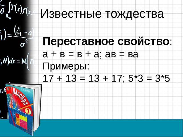 Известные тождества Переставное свойство: а + в = в + а; ав = ва Примеры: 17...