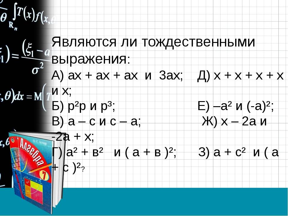 Являются ли тождественными выражения: А) ах + ах + ах и 3ах; Д) х + х + х + х...
