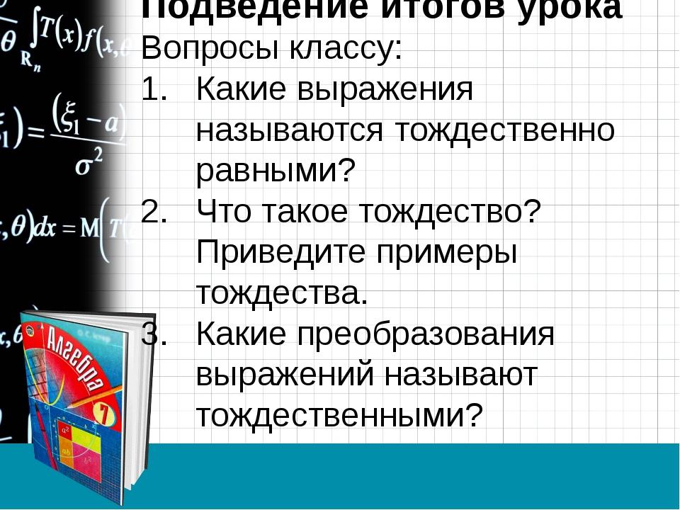Подведение итогов урока Вопросы классу: Какие выражения называются тождествен...