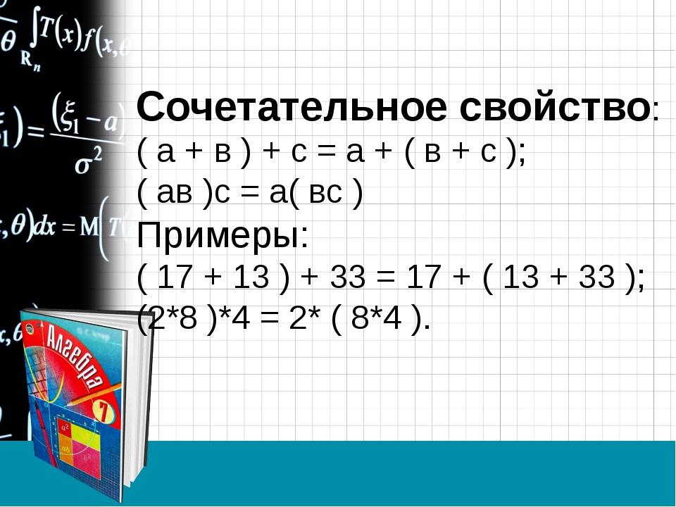 Сочетательное свойство: ( а + в ) + с = а + ( в + с ); ( ав )с = а( вс ) Прим...