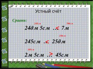 Устный счёт Сравни: 24дм 5см … 7м 245см … 25дм 2м 5см … 45см < < < 245см 700с