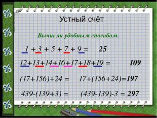 Устный счёт Вычисли удобным способом. 1 + 3 + 5 + 7 + 9 = 25 12+13+14+16+17+1