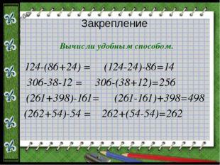 Закрепление Вычисли удобным способом. 124-(86+24) = 306-38-12 = (261+398)-161