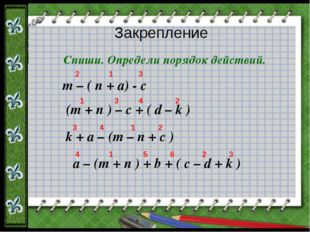 Закрепление Спиши. Определи порядок действий. m – ( n + a) - c (m + n ) – c +