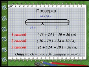 ( 16 + 24 ) – 10 = 30 (л) ( 16 – 10 ) + 24 = 30 (л) 16 + ( 24 – 10 ) = 30 (л)