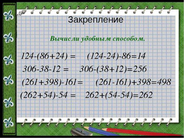Закрепление Вычисли удобным способом. 124-(86+24) = 306-38-12 = (261+398)-161...