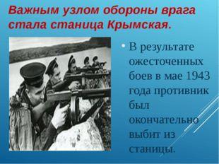 Важным узлом обороны врага стала станица Крымская. В результате ожесточенных