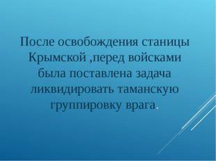 После освобождения станицы Крымской ,перед войсками была поставлена задача ли