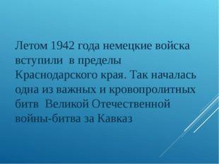 Летом 1942 года немецкие войска вступили в пределы Краснодарского края. Так н
