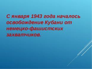 С января 1943 года началось освобождение Кубани от немецко-фашистских захватч