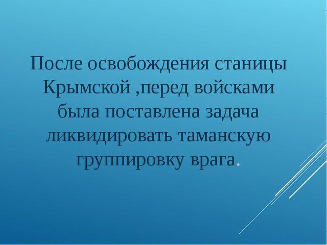 После освобождения станицы Крымской ,перед войсками была поставлена задача ли...
