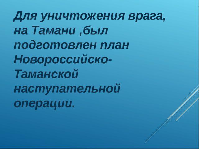 Для уничтожения врага, на Тамани ,был подготовлен план Новороссийско-Таманско...