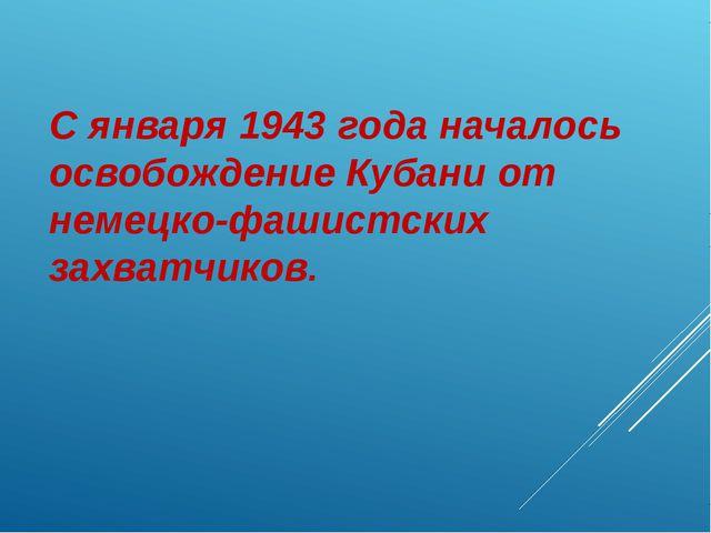 С января 1943 года началось освобождение Кубани от немецко-фашистских захватч...