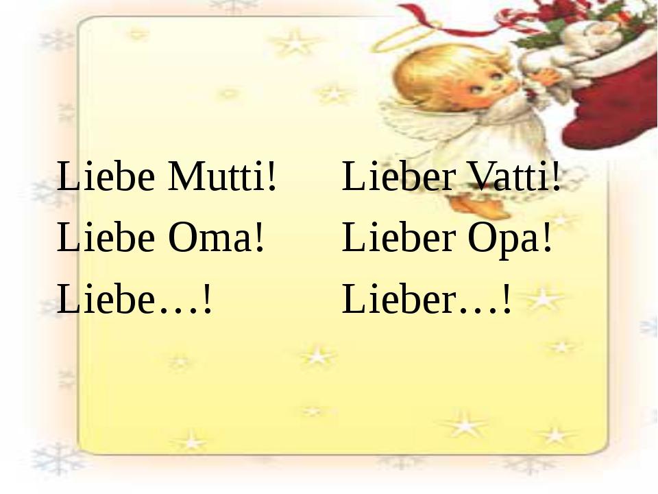 Liebe Mutti! Liebe Oma! Liebe…! Lieber Vatti! Lieber Opa! Lieber…!